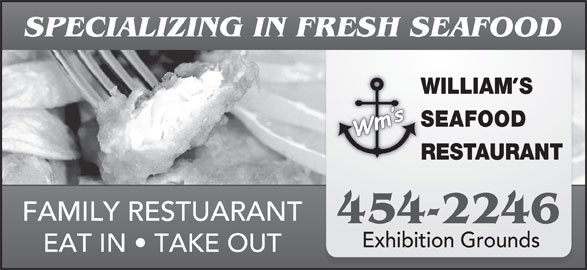 William's Seafood Restaurant (506-454-2246) - Annonce illustrée======= - SPECIALIZING IN FRESH SEAFOOD WILLIAMS SEAFOOD RESTAURANT FAMILY RESTUARANT 454-2246 Exhibition Grounds EAT IN   TAKE OUT