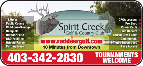 Spirit Creek Golf & Country Club (403-342-2830) - Display Ad - 10 Minutes from Downtown10 Minutes from Downtown TOURNAMENTSTOURNAMENTS 403-342-2830 WELCOMEWELCOME 18 Holes CPGA LessonsCPGA Less18 Holes Public Course Pro ShopPro Shop Course Clubhouse/Lounge Power CartsPower CartsClubhouse/Lounge Banquets Club RepairsClub RepairsBanquets Outdoor Patio Causal Dress CodeOutdoor Patio Causal Dr Code BBQ Facilities Club RentalsClub RentalsBBQ Facilities www.reddeergolf.comwww.reddeergolf.com Driving Range T-Times EncouragedT-Times EncouragedDriving Range Putting Green Easy Accessy AccessPutting Green