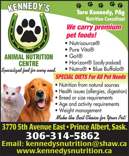 Kennedy's Animal Nutrition Centre (306-953-0078) - Annonce illustrée======= - Tara Kennedy, PAg Nutrition Consultant We carry premium pet foods! Nutrisource Pure Vita Go! ANIMAL NUTRITION Horizon  (Locally produced) CENTRE Nutro    Blue Buffalo Specialized feed for every need. SPECIAL DIETS For All Pet NeedsSPE Nutrition from natural sources  Nu Health issues (allergies, digestion)  He Breed or size requirements  Br Age and activity requirements  Ag Weight management  We Make the Best Choice for Your Pet!Mak 3770 5th Avenue East   Prince Albert, Sask.0 5th enue Eas 306-314-5862 www.kennedysnutrition.ca Tara Kennedy, PAg Nutrition Consultant We carry premium pet foods! Nutrisource Pure Vita Go! ANIMAL NUTRITION Horizon  (Locally produced) CENTRE Nutro    Blue Buffalo Specialized feed for every need. SPECIAL DIETS For All Pet NeedsSPE Nutrition from natural sources  Nu Health issues (allergies, digestion)  He Breed or size requirements  Br Age and activity requirements  Ag Weight management  We Make the Best Choice for Your Pet!Mak 3770 5th Avenue East   Prince Albert, Sask.0 5th enue Eas 306-314-5862 www.kennedysnutrition.ca