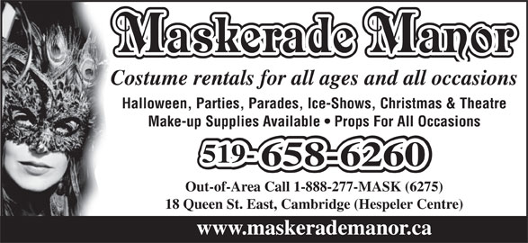 Maskerade Manor (1-888-277-6275) - Display Ad - Maskerade Manor Costume rentals for all ages and all occasions Halloween, Parties, Parades, Ice-Shows, Christmas & Theatre Make-up Supplies Available   Props For All Occasions 519-519-519- 658-6260658-6260 Out-of-Area Call 1-888-277-MASK (6275) 18 Queen St. East, Cambridge (Hespeler Centre) www.maskerademanor.ca