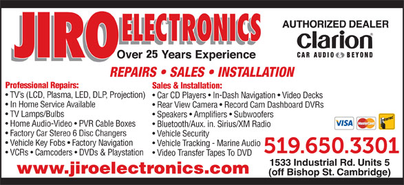 Jiro Electronics (519-650-3301) - Display Ad - Vehicle Key Fobs   Factory Navigation Vehicle Tracking - Marine Audio VCRs   Camcoders   DVDs & Playstation Video Transfer Tapes To DVD 1533 Industrial Rd. Units 5 www.jiroelectronics.com (off Bishop St. Cambridge) REPAIRS   SALES   INSTALLATION Professional Repairs: Sales & Installation: TV s (LCD, Plasma, LED, DLP, Projection) Car CD Players   In-Dash Navigation   Video Decks In Home Service Available Rear View Camera   Record Cam Dashboard DVRs TV Lamps/Bulbs Speakers   Amplifiers   Subwoofers Home Audio-Video   PVR Cable Boxes Bluetooth/Aux. in. Sirius/XM Radio Factory Car Stereo 6 Disc Changers Vehicle Security 25