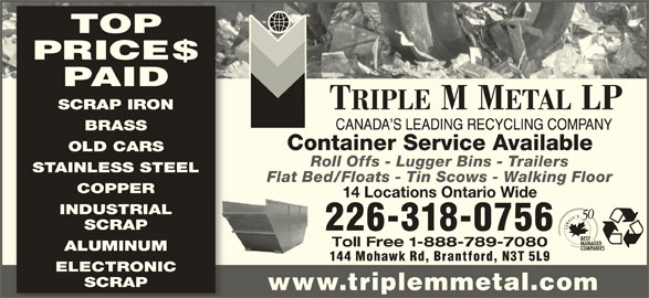 Triple M Metal (519-894-1360) - Display Ad - PRICE$ PAID SCRAP IRON BRASS Container Service Available OLD CARS Roll Offs - Lugger Bins - Trailers STAINLESS STEEL Flat Bed/Floats - Tin Scows - Walking Floor COPPER 14 Locations Ontario Wide INDUSTRIAL SCRAP 226-318-0756 Toll Free 1-888-789-7080 ALUMINUM 144 Mohawk Rd, Brantford, N3T 5L9 TOP ELECTRONIC SCRAP www.triplemmetal.com