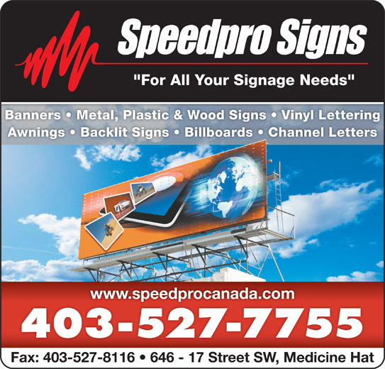 "Speedpro Canada (403-527-7755) - Display Ad - ""For All Your Signage Needs"" Banners   Metal, Plastic & Wood Signs   Vinyl LetteringBanners   Metal, Plastic & Wood Signs   Vinyl Letterin Awnings   Backlit Signs   Billboards   Channel LettersAwnings   Backlit Signs   Billboards   Channel Letters www.speedprocanada.comwww.speedprocanada.com 403-527-7755 Fax: 403-527-8116   646 - 17 Street SW, Medicine Hat"