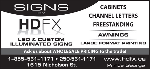 HDFX Image (250-561-1171) - Display Ad - CABINETS SIGNS BY CHANNEL LETTERS FREESTANDING AWNINGS LED & CUSTOM LARGE FORMAT PRINTING ILLUMINATED SIGNS Ask us about WHOLESALE PRICING to the trade! www.hdfx.ca 1-855-561-1171   250-561-1171 1615 Nicholson St. Prince George CABINETS SIGNS BY CHANNEL LETTERS FREESTANDING AWNINGS LED & CUSTOM LARGE FORMAT PRINTING ILLUMINATED SIGNS Ask us about WHOLESALE PRICING to the trade! www.hdfx.ca 1-855-561-1171   250-561-1171 1615 Nicholson St. Prince George