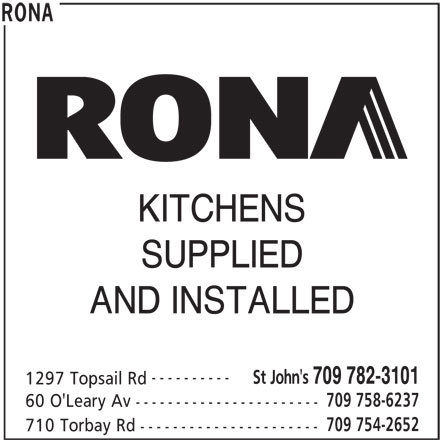 Rona (709-782-3101) - Display Ad - SUPPLIED AND INSTALLED ---------- St John's 709 782-3101 1297 Topsail Rd 709 758-6237 60 O'Leary Av ----------------------- 709 754-2652 710 Torbay Rd ---------------------- RONA KITCHENS