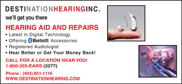 Destination Hearing Inc (1-800-355-3277) - Display Ad - Latest in Digital Technology Offering Accessories Registered Audiologist Hear Better or Get Your Money Back! CALL FOR A LOCATION NEAR YOU! 1-800-355-EARS (3277) Phone : (403) 851-1116 WWW.DESTINATIONHEARING.COM HEARING AID AND REPAIRS