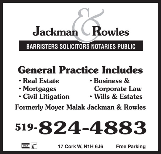 Jackman & Rowles (519-824-4883) - Display Ad - BARRISTERS SOLICITORS NOTARIES PUBLIC General Practice Includes Real Estate Business & Mortgages Corporate Law Civil Litigation Wills & Estates Formerly Moyer Malak Jackman & Rowles 519- 17 Cork W, N1H 6J6 Free Parking