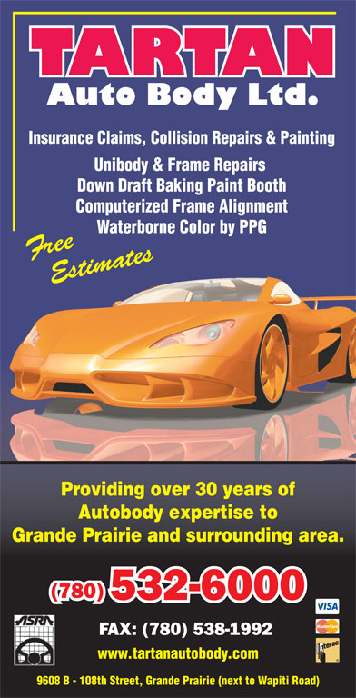 Tartan Auto Body Ltd (780-532-6000) - Display Ad - FAX: (780) 538-1992 www.tartanautobody.com 9608 B - 108th Street, Grande Prairie (next to Wapiti Road) Insurance Claims, Collision Repairs & Painting Unibody & Frame Repairs Down Draft Baking Paint Booth Computerized Frame Alignment Waterborne Color by PPGaterborne Color by PPG Providing over 30 years of Autobody expertise to Grande Prairie and surrounding area. (780) 532-6000