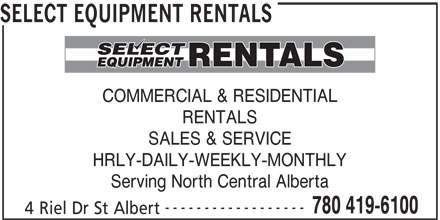 Select Equipment Rentals (780-419-6100) - Display Ad - COMMERCIAL & RESIDENTIAL RENTALS SALES & SERVICE HRLY-DAILY-WEEKLY-MONTHLY Serving North Central Alberta ------------------ 780 419-6100 4 Riel Dr St Albert SELECT EQUIPMENT RENTALS