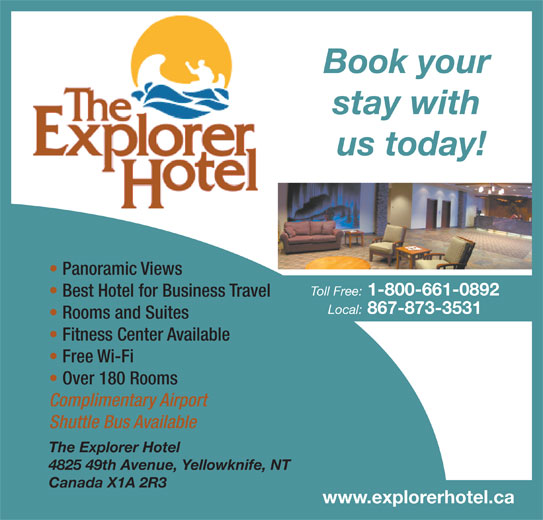 Explorer Hotel (867-873-3531) - Display Ad - 867-873-3531 Book your stay with us today! Panoramic Views Toll Free: 1-800-661-0892 Best Hotel for Business Travel Local: Rooms and Suites Fitness Center Available Free Wi-Fi Over 180 Rooms Complimentary Airport Shuttle Bus Available The Explorer Hotel 4825 49th Avenue, Yellowknife, NT Canada X1A 2R3 www.explorerhotel.ca