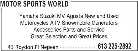 Motor Sports World (613-225-2892) - Annonce illustrée======= - MOTOR SPORTS WORLD Yamaha Suzuki MV Agusta New and Used Motorcycles ATV Snowmobile Generators Accessories Parts and Service Great Selection and Great Prices -------------- 613 225-2892 43 Roydon Pl Nepean MOTOR SPORTS WORLD Yamaha Suzuki MV Agusta New and Used Motorcycles ATV Snowmobile Generators Accessories Parts and Service Great Selection and Great Prices -------------- 613 225-2892 43 Roydon Pl Nepean