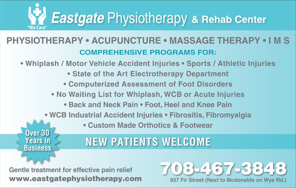 Eastgate Physical Therapy (1985) Ltd (780-467-3848) - Display Ad - COMPREHENSIVE PROGRAMS FOR: Whiplash / Motor Vehicle Accident Injuries   Sports / Athletic Injuries State of the Art Electrotherapy Department Computerized Assessment of Foot Disorders No Waiting List for Whiplash, WCB or Acute Injuries Back and Neck Pain   Foot, Heel and Knee Pain WCB Industrial Accident Injuries   Fibrositis, Fibromyalgia Custom Made Orthotics & Footwear NEW PATIENTS WELCOME Gentle treatment for effective pain relief 708-467-3848 Ddl((Ddl((Dmu+(`4),(Ddl((Ddl((Ddl)(`4),(`4&*(Ddl((Ddl((Dmu+(`4),(Ddl((Ddl((Ddl www.eastgatephysiotherapy.com 937 Fir Street (Next to Mcdonalds on Wye Rd.)937 ir Steet (Nt to Mdonalds on PHYSIOTHERAPY   ACUPUNCTURE   MASSAGE THERAPY   I M S