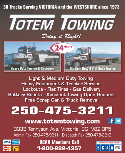 Totem Towing (250-475-3211) - Display Ad - 30 Trucks Serving VICTORIA and the WESTSHORE since 1973 )7Pu'+u9))]BS3(`*r&'bh;o*#on9)&X8-()7Pu'+u9))]BS3(`*r&'bh;o*#on9)&X8-()7Pu'+u9 Doing it Right!Doing it Right! Hours 24 Heavy Duty Towing & Recoverying & Recovery Medium Duty & Flat Deck TowingMedium Duty & Light & Medium Duty Towing Heavy Equipment & Tractor Service Lockouts - Flat Tires - Gas Delivery Battery Boosts - Accident Towing Upon Request Free Scrap Car & Truck Removal 250-475-3211 www.totemtowing.com 3333 Tennyson Ave. Victoria, BC  V8Z 3P5 Admin Fax 250-475-9211   Dispatch Fax 250-475-3213 BCAA Members Call 1-800-222-4357 Doing it Right!Doing it Right! )7Pu'+u9))]BS3(`*r&'bh;o*#on9)&X8-()7Pu'+u9))]BS3(`*r&'bh;o*#on9)&X8-()7Pu'+u9 Hours 24 Heavy Duty Towing & Recoverying & Recovery Medium Duty & Flat Deck TowingMedium Duty & Light & Medium Duty Towing Heavy Equipment & Tractor Service Lockouts - Flat Tires - Gas Delivery Battery Boosts - Accident Towing Upon Request Free Scrap Car & Truck Removal 250-475-3211 www.totemtowing.com 3333 Tennyson Ave. Victoria, BC  V8Z 3P5 Admin Fax 250-475-9211   Dispatch Fax 250-475-3213 BCAA Members Call 1-800-222-4357 30 Trucks Serving VICTORIA and the WESTSHORE since 1973