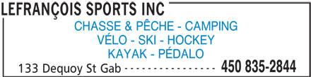 Lefrançois Sports Inc (450-835-2844) - Annonce illustrée======= - CHASSE & PÊCHE - CAMPING VÉLO - SKI - HOCKEY KAYAK - PÉDALO ---------------- 450 835-2844 133 Dequoy St Gab LEFRANÇOIS SPORTS INC