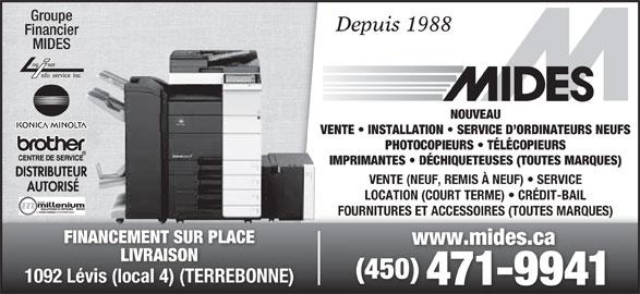 Mides Photocopieurs et Fax (450-471-9941) - Annonce illustrée======= - Groupe Depuis 1988 MIDES NOUVEAU VENTE   INSTALLATION   SERVICE D ORDINATEURS NEUFS PHOTOCOPIEURS   TÉLÉCOPIEURS IMPRIMANTES   DÉCHIQUETEUSES (TOUTES MARQUES) VENTE (NEUF, REMIS À NEUF)   SERVICE LOCATION (COURT TERME)   CRÉDIT-BAIL FOURNITURES ET ACCESSOIRES (TOUTES MARQUES) FINANCEMENT SUR PLACE www.mides.cawww.mides.ca LIVRAISONLIVRAISO (450) 1092 Lévis (local 4) (TERREBONNE) 471-9941 Financier