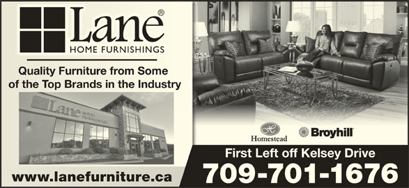 Lane Home Furnishings (709-576-2560) - Display Ad - Quality Furniture from Some Quality Furniture from Some of the Top Brands in the Industryof the Top Brands in the Industry First Left off Kelsey Drive www.lanefurniture.cawww.lanefurniture.ca 709-701-1676 Quality Furniture from Some Quality Furniture from Some of the Top Brands in the Industryof the Top Brands in the Industry First Left off Kelsey Drive www.lanefurniture.cawww.lanefurniture.ca 709-701-1676
