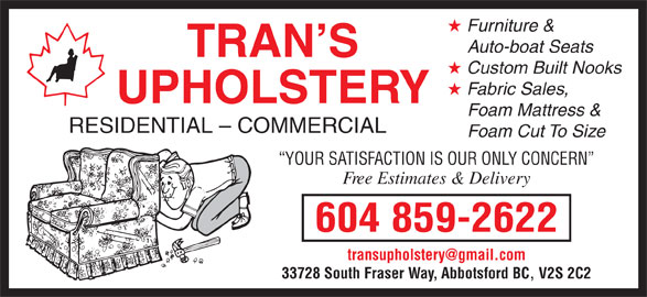 Trans Upholstery (604-859-2622) - Display Ad - Furniture & Auto-boat Seats TRAN S Custom Built Nooks Fabric Sales, UPHOLSTERY Foam Mattress & RESIDENTIAL - COMMERCIAL Foam Cut To Size YOUR SATISFACTION IS OUR ONLY CONCERN Free Estimates & Delivery 604 859-2622 33728 South Fraser Way, Abbotsford BC, V2S 2C2