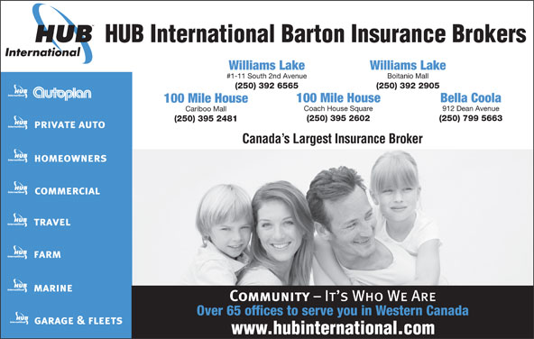 HUB International Barton Insurance Brokers (250-392-6565) - Display Ad - Cariboo Mall (250) 395 2602 (250) 799 5663 (250) 395 2481 Canada s Largest Insurance Broker Over 65 offices to serve you in Western Canada 100 Mile House Bella Coola 100 Mile House Coach House Square 912 Dean Avenue HUB International Barton Insurance Brokers Williams Lake #1-11 South 2nd Avenue Boitanio Mall (250) 392 6565 (250) 392 2905