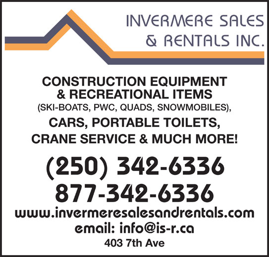 Invermere Sales & Rentals Inc (250-342-6336) - Display Ad - CONSTRUCTION EQUIPMENT & RECREATIONAL ITEMS (SKI-BOATS, PWC, QUADS, SNOWMOBILES), CARS, PORTABLE TOILETS, CRANE SERVICE & MUCH MORE! (250) 342-6336 877-342-6336 www.invermeresalesandrentals.com 403 7th Ave