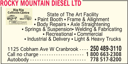 Rocky Mountain Diesel Ltd (250-489-3110) - Display Ad - ROCKY MOUNTAIN DIESEL LTD State of The Art Facility  Paint Booth  Frame & Allignment  Body Repairs  Axle Straightening  Springs & Suspension Welding & Fabricating  Recreational  Commercial  Industrial & Delivery  Light & Heavy Trucks 250 489-3110 1125 Cobham Ave W Cranbrook ---- Call no charge ------------------- 1 800 663-2308 Autobody ------------------------ 778 517-8200 ROCKY MOUNTAIN DIESEL LTD State of The Art Facility  Paint Booth  Frame & Allignment  Body Repairs  Axle Straightening  Springs & Suspension Welding & Fabricating  Recreational  Commercial  Industrial & Delivery  Light & Heavy Trucks 250 489-3110 1125 Cobham Ave W Cranbrook ---- Call no charge ------------------- 1 800 663-2308 Autobody ------------------------ 778 517-8200