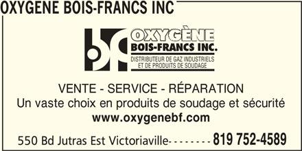 Oxygène Bois-Francs Inc (819-752-4589) - Annonce illustrée======= - OXYGENE BOIS-FRANCS INC DISTRIBUTEUR DE GAZ INDUSTRIELS ET DE PRODUITS DE SOUDAGE VENTE - SERVICE - RÉPARATION Un vaste choix en produits de soudage et sécurité www.oxygenebf.com 819 752-4589 550 Bd Jutras Est Victoriaville-------- OXYGENE BOIS-FRANCS INC DISTRIBUTEUR DE GAZ INDUSTRIELS ET DE PRODUITS DE SOUDAGE VENTE - SERVICE - RÉPARATION Un vaste choix en produits de soudage et sécurité www.oxygenebf.com 819 752-4589 550 Bd Jutras Est Victoriaville--------