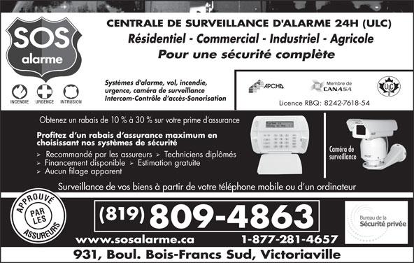 Alarme SOS (819-352-4141) - Annonce illustrée======= - (819) 809-4863 www.sosalarme.ca 1-877-281-4657w 931, Boul. Bois-Francs Sud, Victoriaville CENTRALE DE SURVEILLANCE D'ALARME 24H (ULC) Résidentiel - Commercial - Industriel - Agricole Pour une sécurité complète Systèmes d'alarme, vol, incendie, urgence, caméra de surveillance Intercom-Contrôle d accès-Sonorisation Licence RBQ: 8242-7618-54 Obtenez un rabais de 10 % à 30 % sur votre prime d assurance Profitez d un rabais d assurance maximum en choisissant nos systèmes de sécurité Caméra de Recommandé par les assureurs  Techniciens diplômés surveillance Financement disponible   Estimation gratuite Aucun filage apparent Surveillance de vos biens à partir de votre téléphone mobile ou d un ordinateurSurvei