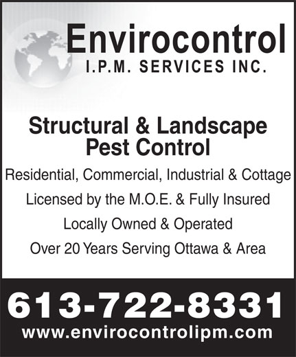 Envirocontrol IPM Services Inc (613-722-8331) - Annonce illustrée======= - Structural & Landscape Pest Control Residential, Commercial, Industrial & Cottage Licensed by the M.O.E. & Fully Insured Locally Owned & Operated Over 20 Years Serving Ottawa & Area 613-722-8331 www.envirocontrolipm.com