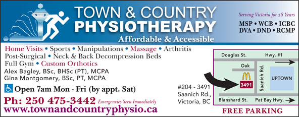 Town & Country Physiotherapy (250-475-3442) - Display Ad - Gina Montgomery, BSc, PT, MCPA 3491 #204 - 3491 Saanich Rd.Oak Open 7am Mon - Fri (by appt. Sat) Saanich Rd., Pat Bay Hwy.Blanshard St. Emergencies Seen Immediately Victoria, BC Ph: 250 475-3442 www.townandcountryphysio.ca FREE PARKING Serving Victoria for 28 Years MSP   WCB   ICBC DVA   DND   RCMP Affordable & Accessible Home Visits   Sports   Manipulations   Massage   ArthritisionsMassage Arthritis Douglas St. Hwy. #1 Post-Surgical   Neck & Back Decompression Beds Full Gym   Custom Orthotics Alex Bagley, BSc, BHSc (PT), MCPA UPTOWN