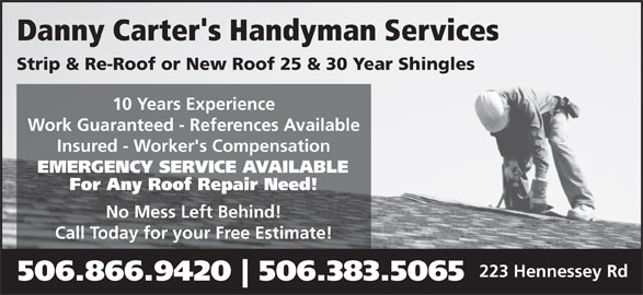 Danny Carter's Handyman Services (506-866-9420) - Display Ad - Danny Carter's Handyman Services Strip & Re-Roof or New Roof 25 & 30 Year Shingles 10 Years Experience Work Guaranteed - References Available Insured - Worker's Compensation EMERGENCY SERVICE AVAILABLE For Any Roof Repair Need! No Mess Left Behind! Call Today for your Free Estimate! 223 Hennessey Rd 506.866.9420 506.383.5065 Danny Carter's Handyman Services Strip & Re-Roof or New Roof 25 & 30 Year Shingles 10 Years Experience Work Guaranteed - References Available Insured - Worker's Compensation EMERGENCY SERVICE AVAILABLE For Any Roof Repair Need! No Mess Left Behind! Call Today for your Free Estimate! 223 Hennessey Rd 506.866.9420 506.383.5065