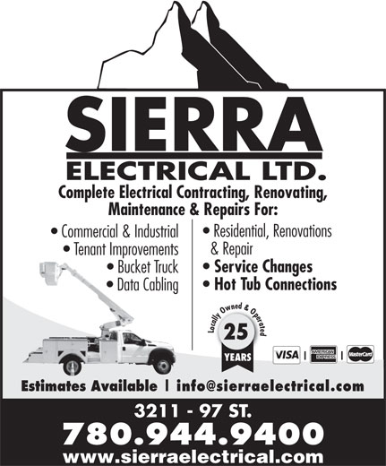 Sierra Electrical Ltd (780-944-9400) - Display Ad - SIERRA ELECTRICAL LTD. Complete Electrical Contracting, Renovating, Maintenance & Repairs For: Residential, Renovations Commercial & Industrial & Repair Tenant Improvements Service Changes Bucket Truck Hot Tub Connections Data Cabling Locally Owned & Operated 25 YEARS Estimates Available 3211 - 97 ST. 780.944.9400 www.sierraelectrical.com