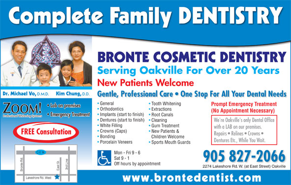 Bronte Cosmetic Dentistry (905-827-2066) - Display Ad - Complete Family DENTISTRY BRONTE COSMETIC DENTISTRY Serving Oakville For Over 20 Years New Patients Welcome Dr. Michael Vo, D.M.D. Kim Chung, D.D. Gentle, Professional Care   One Stop For All Your Dental Needs General Tooth Whitening Prompt Emergency Treatment Lab on premises Orthodontics Extractions (No Appointment Necessary) ZOOM! Implants (start to finish) Emergency Treatment Root Canals Professional Whitening Systems Dentures (start to finish) Cleaning We're Oakville's only Dental Office White Filling Gum Treatment with a LAB on our premises. Crowns (Caps) New Patients & FREE Consultation Repairs   Relines   Crowns Bonding Children Welcome Dentures Etc., While You Wait. Porcelain Veneers Sports Mouth Guards Mon - Fri 9 - 6 Sat 9 - 1 905 827-2066 Off hours by appointment 2274 Lakeshore Rd. W. (at East Street) Oakville www.brontedentist.co
