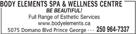 Body Elements Spa & Wellness Centre (250-964-7337) - Display Ad - BODY ELEMENTS SPA & WELLNESS CENTRE BE BEAUTIFUL! Full Range of Esthetic Services www.bodyelements.ca --- 250 964-7337 5075 Domano Blvd Prince George