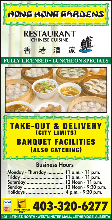 Hong Kong Garden (403-320-6277) - Display Ad - FULLY LICENSED   LUNCHEON SPECIALS TAKE-OUT & DELIVERY CITY LIMITS BANQUET FACILITIES ALSO CATERING Business Hours Monday - Thursday ............11 a.m. - 11 p.m. Friday ................................11 a.m. - 11 p.m. Saturday ............................12 Noon - 11 p.m. Sunday ..............................12 Noon - 9:30 p.m. Holidays ............................ 4 p.m. - 9:30 p.m. IN RESTAURANT 403-320-6277 ONLY 425 - 13TH ST. NORTH   WESTMINSTER MALL, LETHBRIDGE, ALBERTA