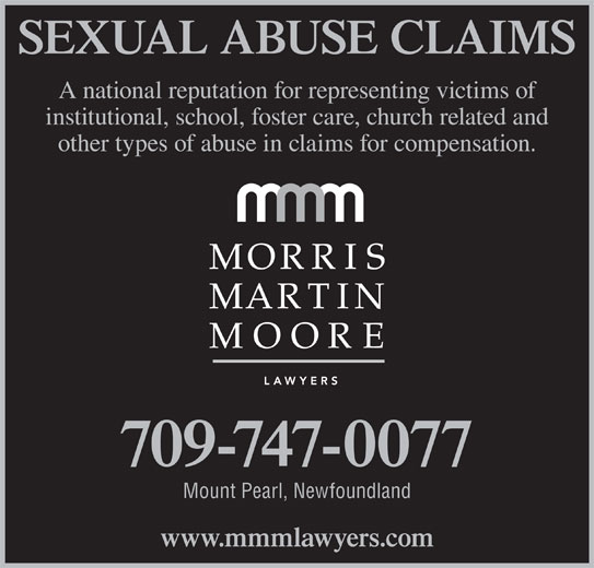 Morris Martin Moore (709-747-0077) - Display Ad - A national reputation for representing victims of institutional, school, foster care, church related and other types of abuse in claims for compensation. 709-747-0077 Mount Pearl, Newfoundland www.mmmlawyers.com SEXUAL ABUSE CLAIMS