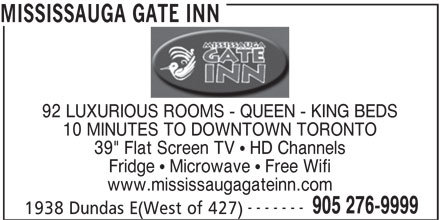 "Mississauga Gate Inn (905-276-9999) - Annonce illustrée======= - 39"" Flat Screen TV   HD Channels Fridge   Microwave   Free Wifi www.mississaugagateinn.com ------- 905 276-9999 1938 Dundas E(West of 427) 10 MINUTES TO DOWNTOWN TORONTO MISSISSAUGA GATE INN 92 LUXURIOUS ROOMS - QUEEN - KING BEDS"