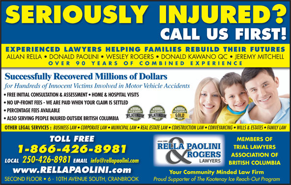 Rella, Paolini & Rogers (250-426-8981) - Display Ad - TRIAL LAWYERS 1-866-426-8981 ASSOCIATION OF LOCAL 250-426-8981 EMAIL LOCAL 2504268981EMAIL BRITISH COLUMBIA www.RELLAPAOLINI.com Your Community Minded Law Firm SERIOUSLY INJURED? CALL US FIRST! EXPERIENCED LAWYERS HELPING FAMILIES REBUILD THEIR FUTURES ALLAN RELLA   DONALD PAOLINI   WESLEY ROGERS   DONALD KAWANO QC   JEREMY MITCHELL OVER 90 YEARS OF COMBINED EXPERIENC Successfully Recovered Millions of Dollars for Hundreds of Innocent Victims Involved in Motor Vehicle Accidents FREE INITIAL CONSULTATION & ASSESSMENT   HOME & HOSPITAL VISITS NO UP-FRONT FEES - WE ARE PAID WHEN YOUR CLAIM IS SETTLED Proud Supporter of The Kootenay Ice Reach-Out Program SECOND FLOOR   6 - 10TH AVENUE SOUTH, CRANBROOKSECOND FLOOR   6 - 10TH AVENUE SOUTH, CRANBROOK PERCENTAGE FEES AVAILABLE ALSO SERVING PEOPLE INJURED OUTSIDE BRITISH COLUMBIA OTHER LEGAL SERVICES : BUSINESS LAW   CORPORATE LAW   MUNICIPAL LAW   REAL ESTATE LAW   CONSTRUCTION LAW   CONVEYANCING   WILLS & ESTATES   FAMILY LAW MEMBERS OF TOLL FREE