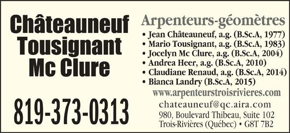 Châteauneuf, Tousignant, Mc Clure (819-373-0313) - Annonce illustrée======= - Jean Châteauneuf, a.g. (B.Sc.A, 1977) Arpenteurs-géomètres Mario Tousignant, a.g. (B.Sc.A, 1983) Jocelyn Mc Clure, a.g. (B.Sc.A, 2004) Andrea Heer, a.g. (B.Sc.A, 2010) Claudiane Renaud, a.g. (B.Sc.A, 2014) Bianca Landry (B.Sc.A, 2015) www.arpenteurstroisrivieres.com 980, Boulevard Thibeau, Suite 102 819-373-0313 Trois-Rivières (Québec)   G8T 7B2