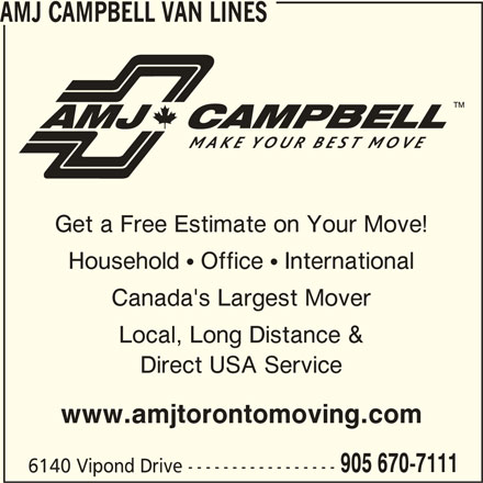 AMJ Campbell (905-670-7111) - Display Ad - Get a Free Estimate on Your Move! Household  Office  International Canada's Largest Mover Local, Long Distance & Direct USA Service www.amjtorontomoving.com 905 670-7111 6140 Vipond Drive ----------------- AMJ CAMPBELL VAN LINES