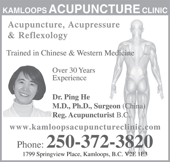 Kamloops Acupuncture Clinic (250-372-3820) - Display Ad - KAMLOOPSACUPUNCTURE CLINIC Acupuncture, Acupressure & Reflexology Trained in Chinese & Western Medicine Over 30 Years Experience Dr. Ping He M.D., Ph.D., Surgeon (China) Reg. Acupuncturist B.C. www.kamloopsacupunctureclinic.co Phone: 250-372-3820 1799 Springview Place, Kamloops, B.C. V2E 1E3