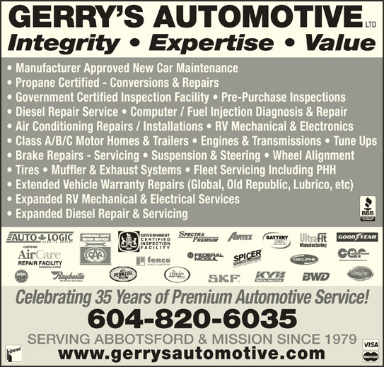 Gerry's Automotive Ltd (604-826-0519) - Display Ad - LTD GERRY S AUTOMOTIVE Integrity   Expertise   Value Manufacturer Approved New Car Maintenance Propane Certified - Conversions & Repairs Government Certified Inspection Facility   Pre-Purchase Inspections Diesel Repair Service   Computer / Fuel Injection Diagnosis & Repair Air Conditioning Repairs / Installations   RV Mechanical & Electronics Class A/B/C Motor Homes & Trailers   Engines & Transmissions   Tune Ups Brake Repairs - Servicing   Suspension & Steering   Wheel Alignment Tires   Muffler & Exhaust Systems   Fleet Servicing Including PHH Extended Vehicle Warranty Repairs (Global, Old Republic, Lubrico, etc) Expanded RV Mechanical & Electrical Services Expanded Diesel Repair & Servicing www.gerrysautomotive.com SERVING ABBOTSFORD & MISSION SINCE 1979 Celebrating 35 Years of Premium Automotive Service! 604-820-6035
