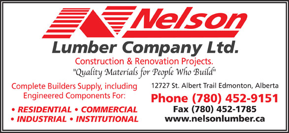 Nelson Lumber Co Ltd (780-452-9151) - Display Ad - Lumber Company Ltd. Construction & Renovation Projects. 12727 St. Albert Trail Edmonton, Alberta Complete Builders Supply, including Engineered Components For: Phone (780) 452-9151 Fax (780) 452-1785 RESIDENTIAL   COMMERCIAL www.nelsonlumber.ca INDUSTRIAL   INSTITUTIONAL