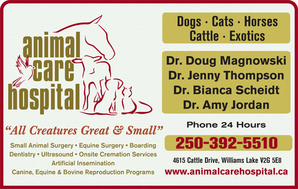 Animal Care Hospital Of Williams Lake (250-392-5510) - Display Ad - Dogs · Cats · Horses Cattle · Exotics Dr. Doug Magnowski Dr. Jenny Thompson Dr. Bianca Scheidt Dr. Amy Jordan Phone 24 Hours All Creatures Great & Small Small Animal Surgery   Equine Surgery   Boarding 250-392-5510 Dentistry   Ultrasound   Onsite Cremation Services 4615 Cattle Drive, Williams Lake V2G 5E8 Artificial Insemination Canine, Equine & Bovine Reproduction Programs www.animalcarehospital.ca