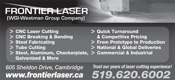Frontier Laser (519-620-6002) - Display Ad - (WGI-Westman Group Company) CNC Laser Cutting Quick Turnaround CNC Breaking & Bending & Competitive Pricing Steel Fabricating From Prototype to Production Tube Cutting National & Global Deliveries Steel, Aluminum, Checkerplate, Commercial & Industrial Galvanized & More Trust our years of laser cutting experience! 605 Sheldon Drive, Cambridge www.frontierlaser.ca 519.620.6002