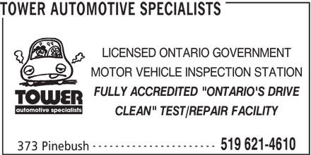 "Tower Automotive Specialists (519-621-4610) - Display Ad - TOWER AUTOMOTIVE SPECIALISTS LICENSED ONTARIO GOVERNMENT MOTOR VEHICLE INSPECTION STATION FULLY ACCREDITED ""ONTARIO'S DRIVE automotive specialists CLEAN"" TEST/REPAIR FACILITY ---------------------- 519 621-4610 373 Pinebush TOWER AUTOMOTIVE SPECIALISTS LICENSED ONTARIO GOVERNMENT MOTOR VEHICLE INSPECTION STATION FULLY ACCREDITED ""ONTARIO'S DRIVE automotive specialists CLEAN"" TEST/REPAIR FACILITY ---------------------- 519 621-4610 373 Pinebush"