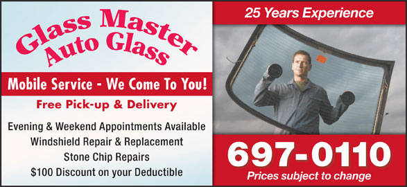 Glass Master Auto Glass (709-697-0110) - Display Ad - 25 Years Experience Free Pick-up & Delivery Mobile Service - We Come To You! Evening & Weekend Appointments Available Windshield Repair & Replacement Stone Chip Repairs 697-0110 $100 Discount on your Deductible Prices subject to change