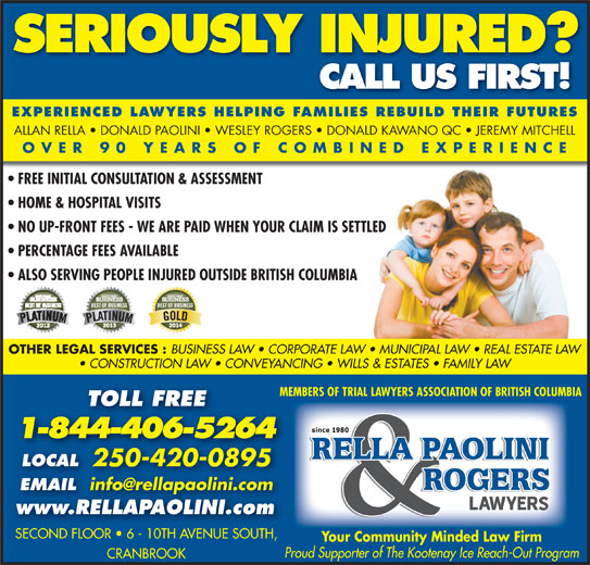 Rella, Paolini & Rogers (250-426-8981) - Display Ad - SERIOUSLY INJURED? CALL US FIRST! EXPERIENCED LAWYERS HELPING FAMILIES REBUILD THEIR FUTURES ALLAN RELLA   DONALD PAOLINI   WESLEY ROGERS   DONALD KAWANO QC   JEREMY MITCHELL OVER 90 YEARS OF COMBINED EXPERIENCE FREE INITIAL CONSULTATION & ASSESSMENT HOME & HOSPITAL VISITS NO UP-FRONT FEES - WE ARE PAID WHEN YOUR CLAIM IS SETTLED PERCENTAGE FEES AVAILABLE ALSO SERVING PEOPLE INJURED OUTSIDE BRITISH COLUMBIA OTHER LEGAL SERVICES : BUSINESS LAW   CORPORATE LAW   MUNICIPAL LAW   REAL ESTATE LAW CONSTRUCTION LAW   CONVEYANCING   WILLS & ESTATES   FAMILY LAW MEMBERS OF TRIAL LAWYERS ASSOCIATION OF BRITISH COLUMBIA TOLL FREE 1-844-406-5264 LOCAL 250-420-0895 EMAIL EMAIL www.RELLAPAOLINI.com SECOND FLOOR   6 - 10TH AVENUE SOUTH,SECOND FLOOR   6 - 10TH AVENUE SOUTH Your Community Minded Law Firm Proud Supporter of The Kootenay Ice Reach-Out Program CRANBROOK