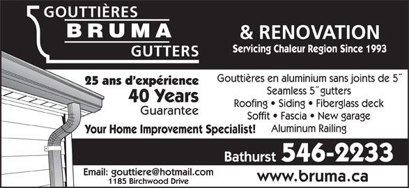 Gouttieres Bruma Gutters (506-546-2233) - Display Ad - GOUTTIÈRES BRUMA & RENOVATION BRUMA Servicing Chaleur Region Since 1993 GUTTERS Gouttières en aluminium sans joints de 5 25 ans d expérience Seamless 5  gutters 40 Years Roofing   Siding   Fiberglass deck Guarantee Soffit   Fascia   New garage Aluminum Railing Your Home Improvement Specialist! Bathurst 546-2233 www.bruma.ca 1185 Birchwood Drive
