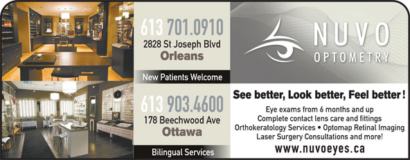 Nuvo Optometry (613-841-8828) - Annonce illustrée======= - 613 701.0910 2828 St Joseph Blvd Orleans New Patients Welcome See better, Look better, Feel better 613 903.4600 Eye exams from 6 months and up Complete contact lens care and fittings 178 Beechwood Ave Orthokeratology Services   Optomap Retinal Imaging Ottawa Laser Surgery Consultations and more! www.nuvoeyes.ca Bilingual Services Orleans New Patients Welcome See better, Look better, Feel better 613 903.4600 Eye exams from 6 months and up Complete contact lens care and fittings 178 Beechwood Ave Orthokeratology Services   Optomap Retinal Imaging Ottawa 2828 St Joseph Blvd Laser Surgery Consultations and more! www.nuvoeyes.ca Bilingual Services 613 701.0910