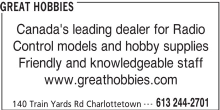 Great Hobbies Inc (613-244-2701) - Display Ad - GREAT HOBBIES Canada's leading dealer for Radio 140 Train Yards Rd Charlottetown Control models and hobby supplies Friendly and knowledgeable staff www.greathobbies.com --- 613 244-2701 GREAT HOBBIES Canada's leading dealer for Radio Control models and hobby supplies Friendly and knowledgeable staff www.greathobbies.com --- 613 244-2701 140 Train Yards Rd Charlottetown