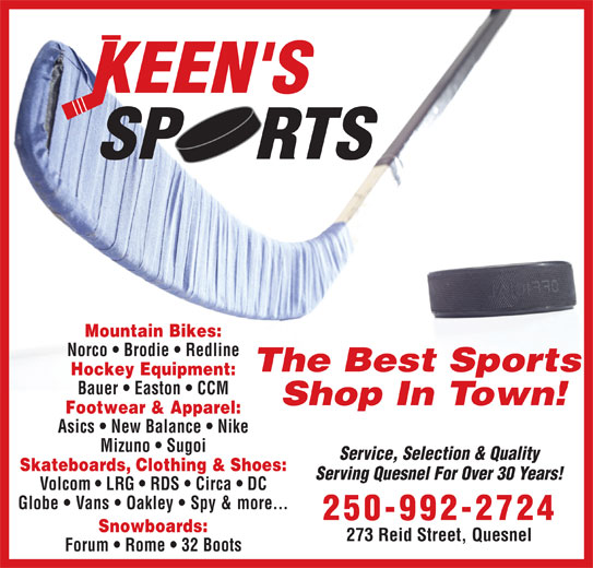 Keen's Sports (250-992-2724) - Display Ad - Mountain Bikes: Norco   Brodie   Redline The Best Sports Hockey Equipment: Bauer   Easton   CCM Shop In Town! Footwear & Apparel: Asics   New Balance   Nike Mizuno   Sugoi Service, Selection & Quality Skateboards, Clothing & Shoes: Serving Quesnel For Over 30 Years! Volcom   LRG   RDS   Circa   DC Globe   Vans   Oakley   Spy & more... 250-992-2724 Snowboards: 273 Reid Street, Quesnel Forum   Rome   32 Boots